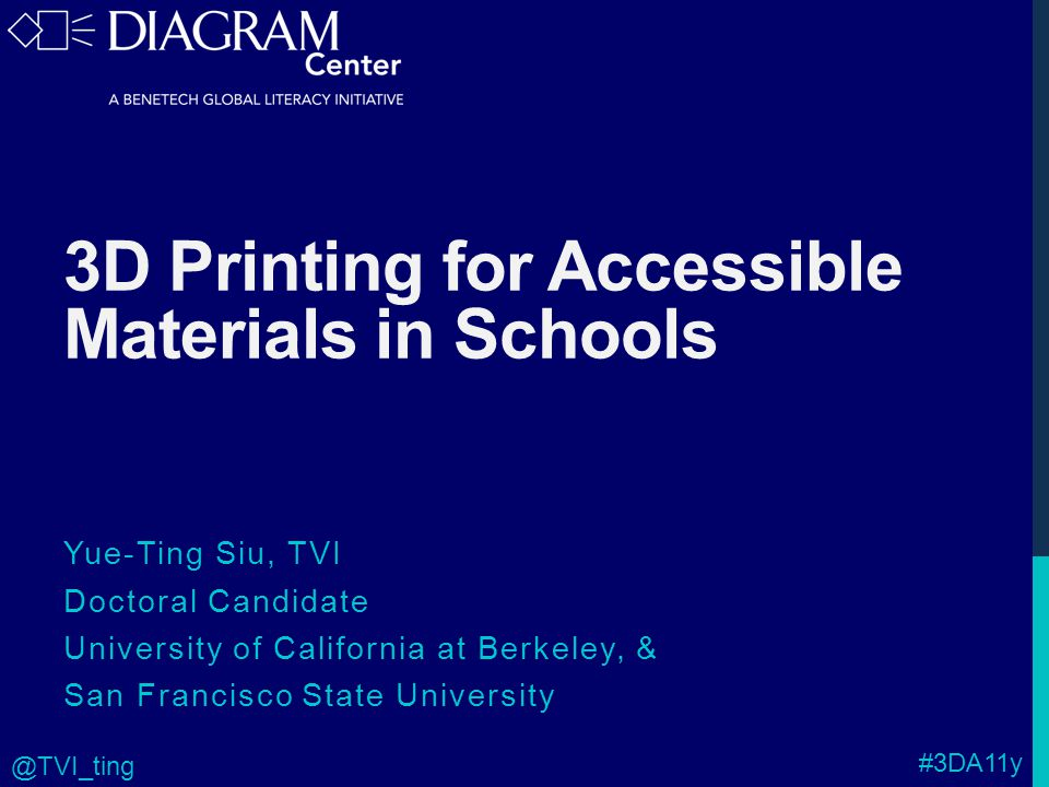 3D Printing for Accessible Materials in Schools Yue-Ting Siu, TVI Doctoral Candidate University of California at Berkeley, & San Francisco State University #3DA11y @TVI_ting