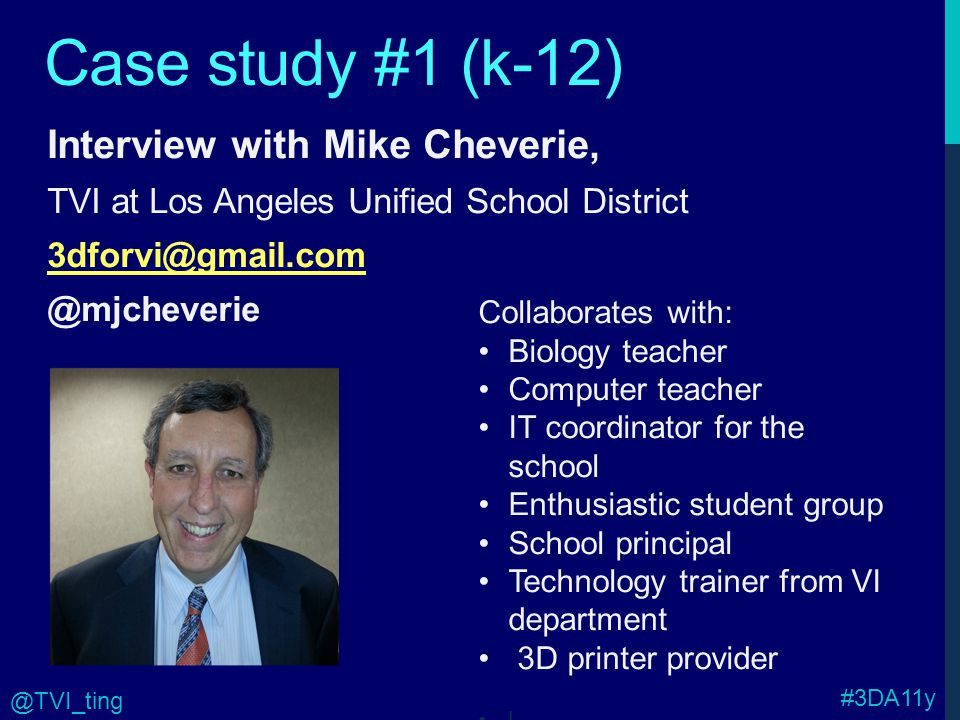 Case study #1 (k-12) Interview with Mike Cheverie, TVI at Los Angeles Unified School District 3dforvi@gmail.com @mjcheverie Collaborates with: Biology teacher Computer teacher IT coordinator for the school Enthusiastic student group School principal Technology trainer from VI department 3D printer provider l #3DA11y @TVI_ting