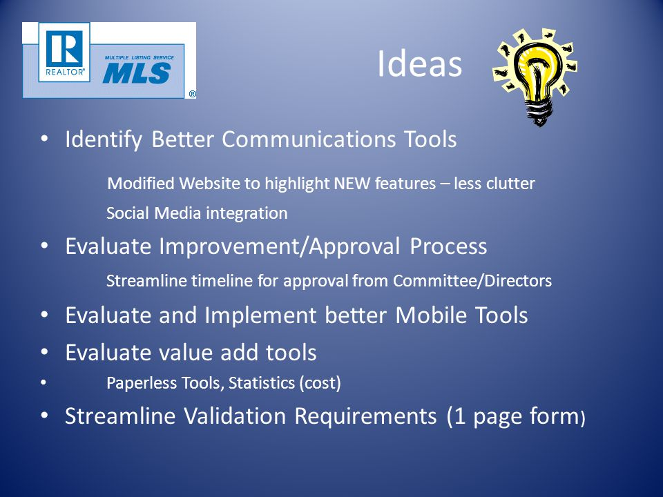 Ideas Identify Better Communications Tools Modified Website to highlight NEW features – less clutter Social Media integration Evaluate Improvement/Approval Process Streamline timeline for approval from Committee/Directors Evaluate and Implement better Mobile Tools Evaluate value add tools Paperless Tools, Statistics (cost) Streamline Validation Requirements (1 page form )