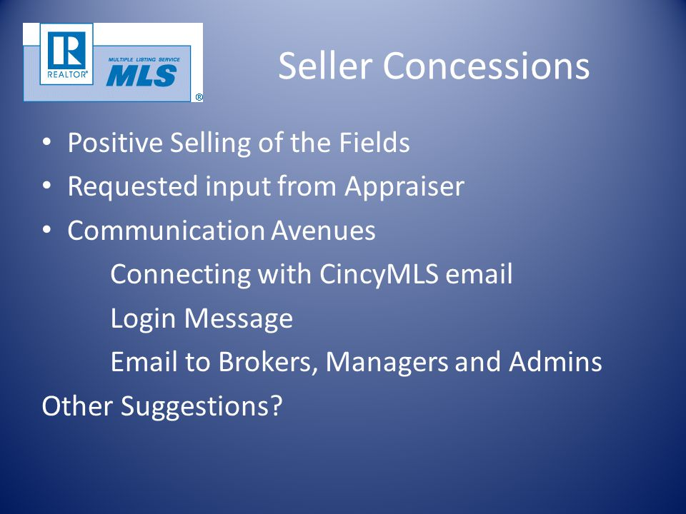 Seller Concessions Positive Selling of the Fields Requested input from Appraiser Communication Avenues Connecting with CincyMLS email Login Message Email to Brokers, Managers and Admins Other Suggestions?