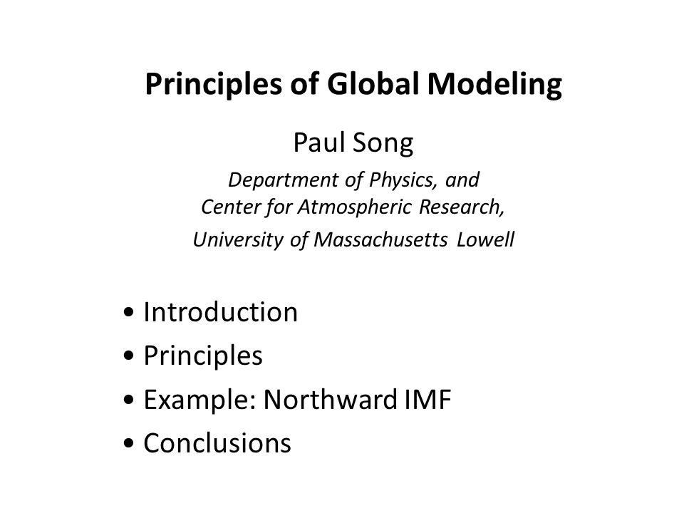 Principles of Global Modeling Paul Song Department of Physics, and Center for Atmospheric Research, University of Massachusetts Lowell Introduction Principles Example: Northward IMF Conclusions