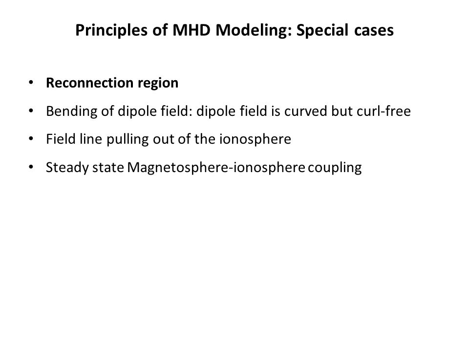 Principles of MHD Modeling: Special cases Reconnection region Bending of dipole field: dipole field is curved but curl-free Field line pulling out of the ionosphere Steady state Magnetosphere-ionosphere coupling
