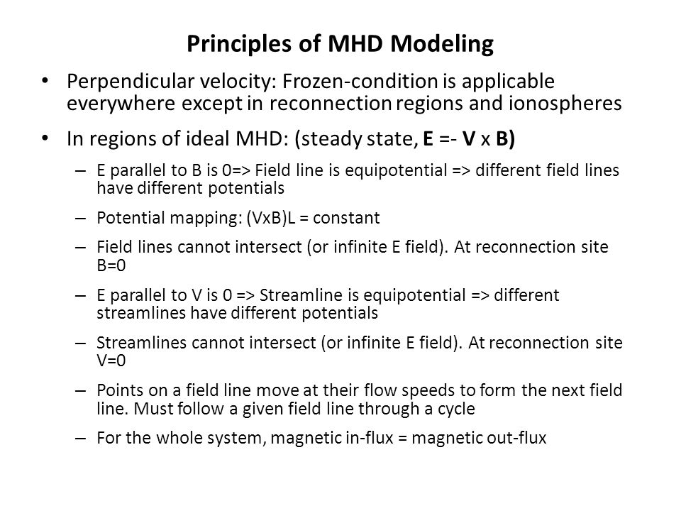 Principles of MHD Modeling Perpendicular velocity: Frozen-condition is applicable everywhere except in reconnection regions and ionospheres In regions of ideal MHD: (steady state, E =- V x B) – E parallel to B is 0=> Field line is equipotential => different field lines have different potentials – Potential mapping: (VxB)L = constant – Field lines cannot intersect (or infinite E field).