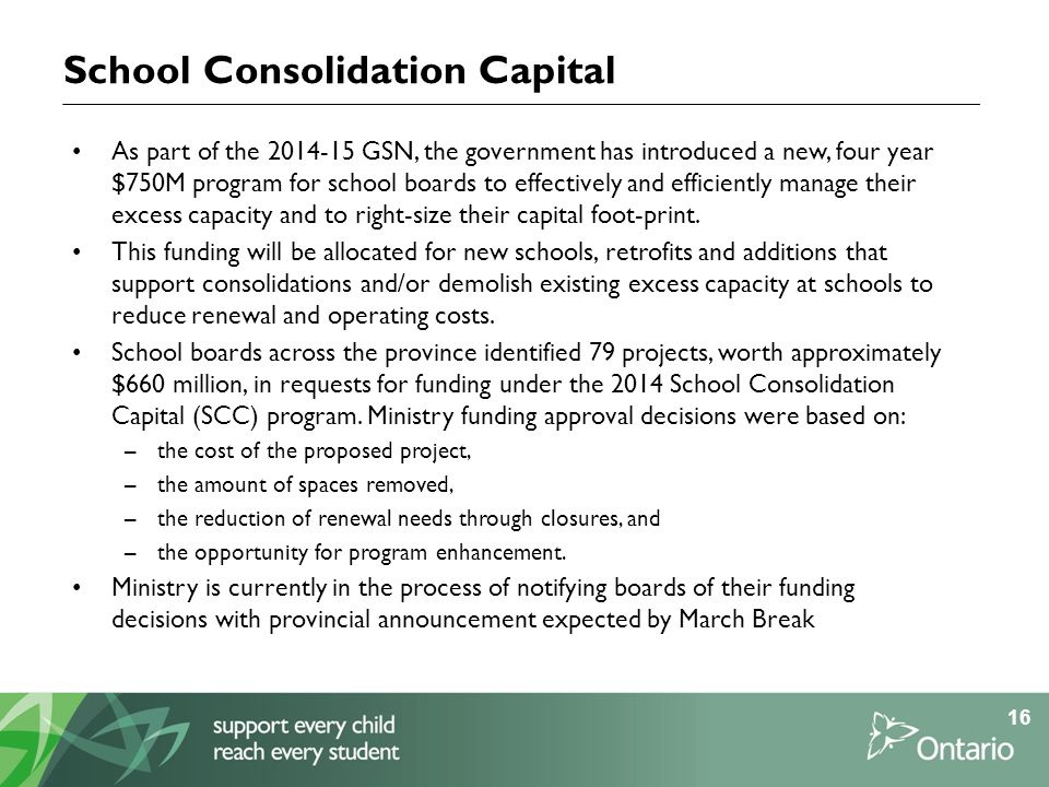 School Consolidation Capital As part of the 2014-15 GSN, the government has introduced a new, four year $750M program for school boards to effectively and efficiently manage their excess capacity and to right-size their capital foot-print.