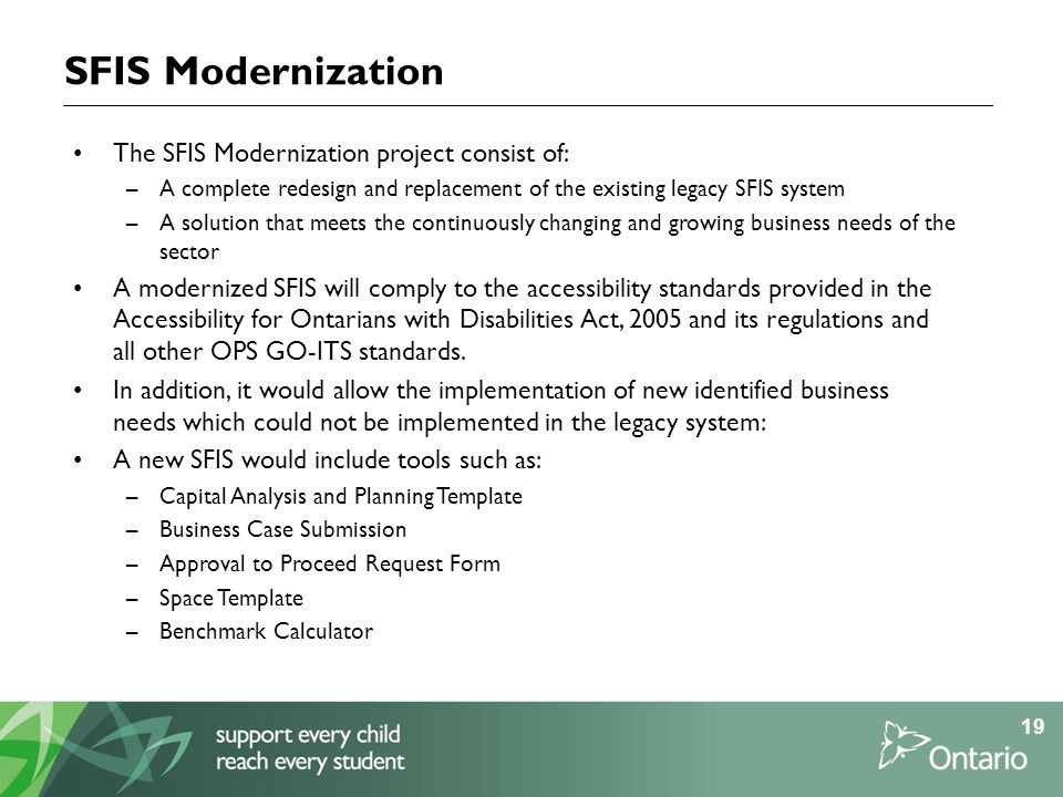 SFIS Modernization The SFIS Modernization project consist of: –A complete redesign and replacement of the existing legacy SFIS system –A solution that meets the continuously changing and growing business needs of the sector A modernized SFIS will comply to the accessibility standards provided in the Accessibility for Ontarians with Disabilities Act, 2005 and its regulations and all other OPS GO-ITS standards.