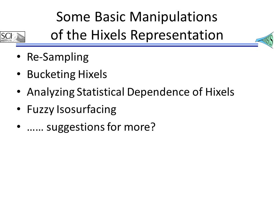 Some Basic Manipulations of the Hixels Representation Re-Sampling Bucketing Hixels Analyzing Statistical Dependence of Hixels Fuzzy Isosurfacing …… suggestions for more