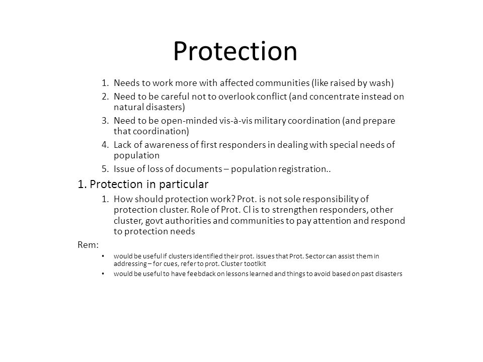 Protection 1.Needs to work more with affected communities (like raised by wash) 2.Need to be careful not to overlook conflict (and concentrate instead on natural disasters) 3.Need to be open-minded vis-à-vis military coordination (and prepare that coordination) 4.Lack of awareness of first responders in dealing with special needs of population 5.Issue of loss of documents – population registration..