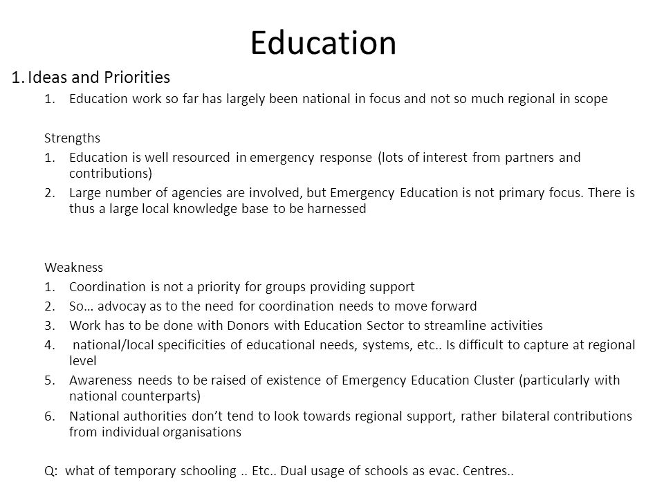 Education 1.Ideas and Priorities 1.Education work so far has largely been national in focus and not so much regional in scope Strengths 1.Education is well resourced in emergency response (lots of interest from partners and contributions) 2.Large number of agencies are involved, but Emergency Education is not primary focus.