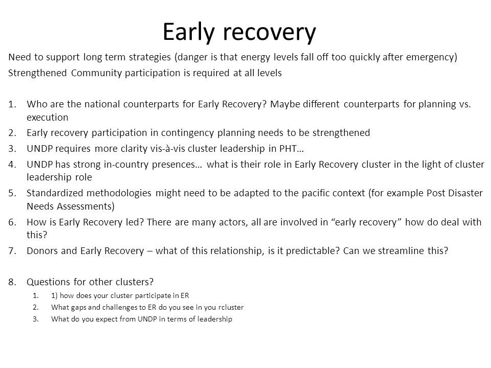 Early recovery Need to support long term strategies (danger is that energy levels fall off too quickly after emergency) Strengthened Community participation is required at all levels 1.Who are the national counterparts for Early Recovery.