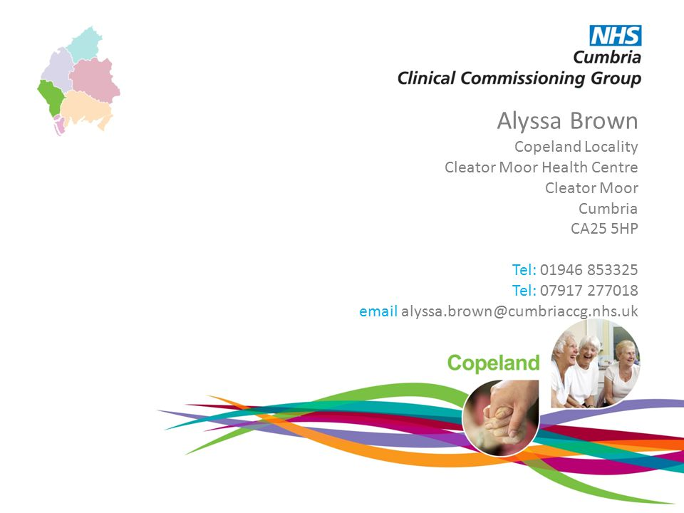 Alyssa Brown Copeland Locality Cleator Moor Health Centre Cleator Moor Cumbria CA25 5HP Tel: 01946 853325 Tel: 07917 277018 email alyssa.brown@cumbriaccg.nhs.uk