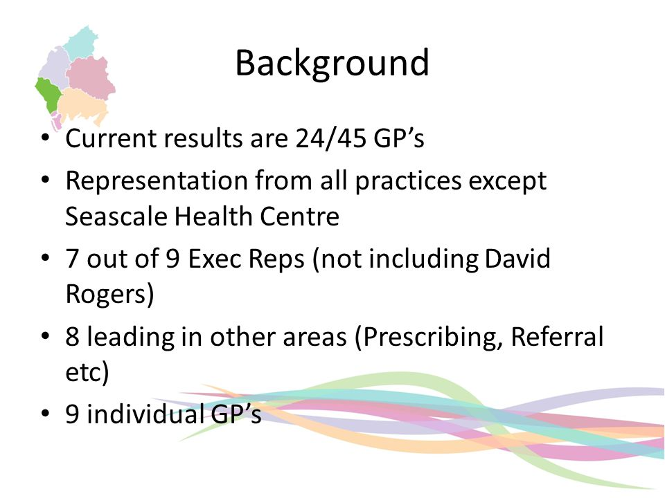 Current results are 24/45 GP's Representation from all practices except Seascale Health Centre 7 out of 9 Exec Reps (not including David Rogers) 8 leading in other areas (Prescribing, Referral etc) 9 individual GP's Background