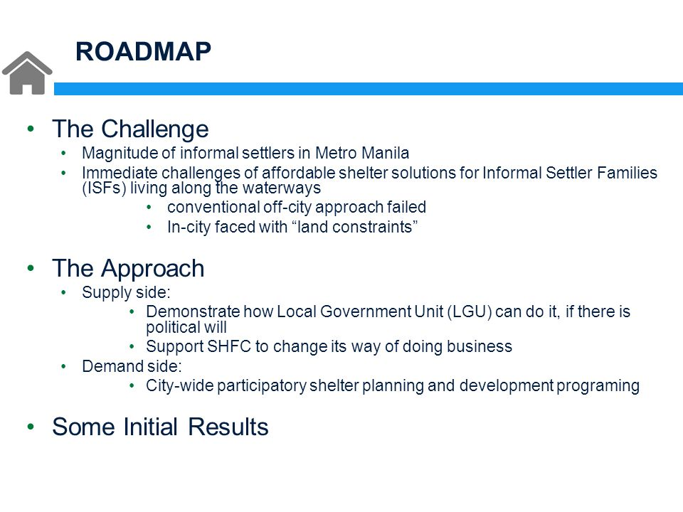 ROADMAP The Challenge Magnitude of informal settlers in Metro Manila Immediate challenges of affordable shelter solutions for Informal Settler Families (ISFs) living along the waterways conventional off-city approach failed In-city faced with land constraints The Approach Supply side: Demonstrate how Local Government Unit (LGU) can do it, if there is political will Support SHFC to change its way of doing business Demand side: City-wide participatory shelter planning and development programing Some Initial Results