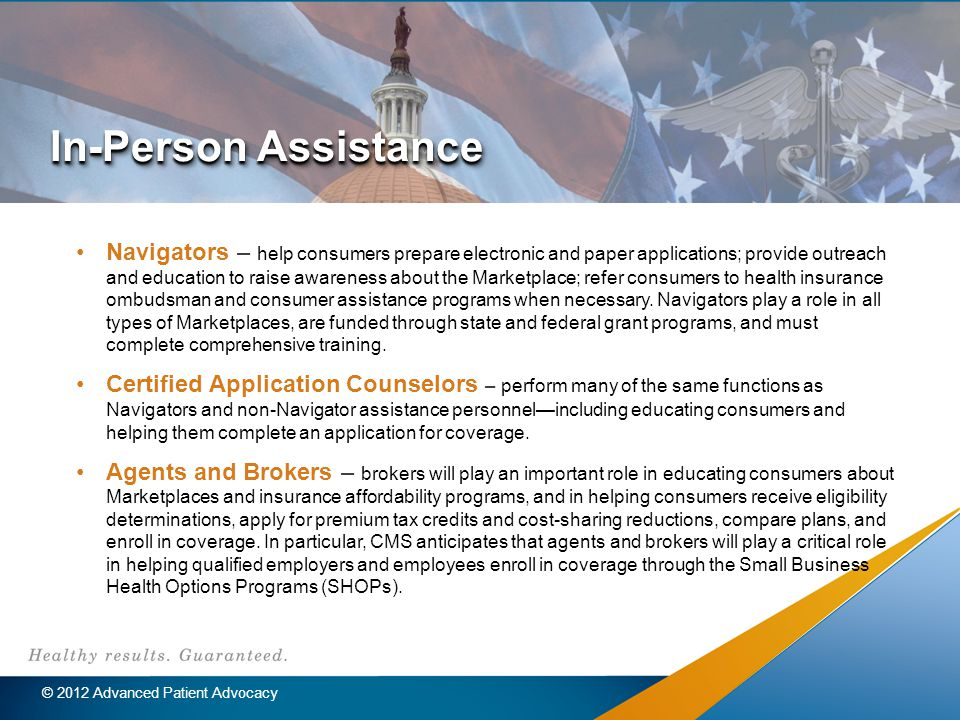 In-Person Assistance Navigators – help consumers prepare electronic and paper applications; provide outreach and education to raise awareness about the Marketplace; refer consumers to health insurance ombudsman and consumer assistance programs when necessary.