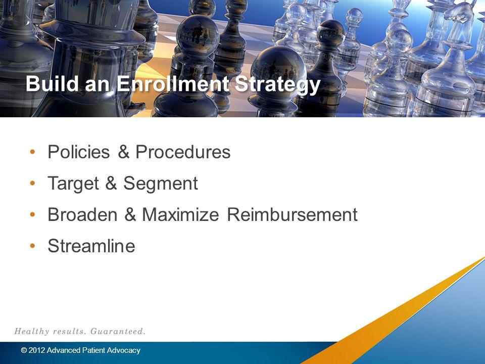 Build an Enrollment Strategy Policies & Procedures Target & Segment Broaden & Maximize Reimbursement Streamline © 2012 Advanced Patient Advocacy
