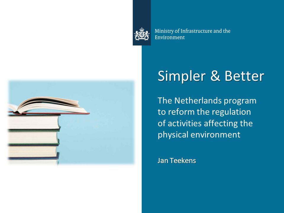 Simpler & Better The Netherlands program to reform the regulation of activities affecting the physical environment Jan Teekens
