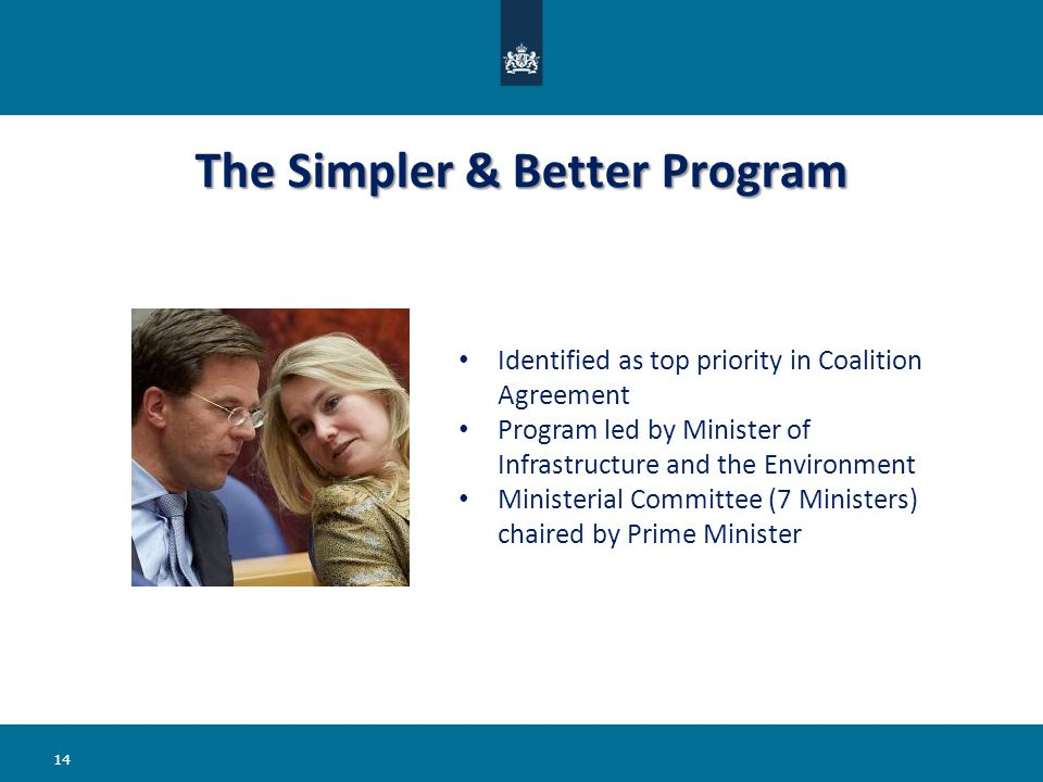 The Simpler & Better Program 14 Identified as top priority in Coalition Agreement Program led by Minister of Infrastructure and the Environment Ministerial Committee (7 Ministers) chaired by Prime Minister