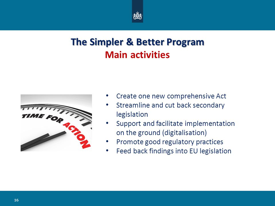 The Simpler & Better Program The Simpler & Better Program Main activities 16 Create one new comprehensive Act Streamline and cut back secondary legislation Support and facilitate implementation on the ground (digitalisation) Promote good regulatory practices Feed back findings into EU legislation