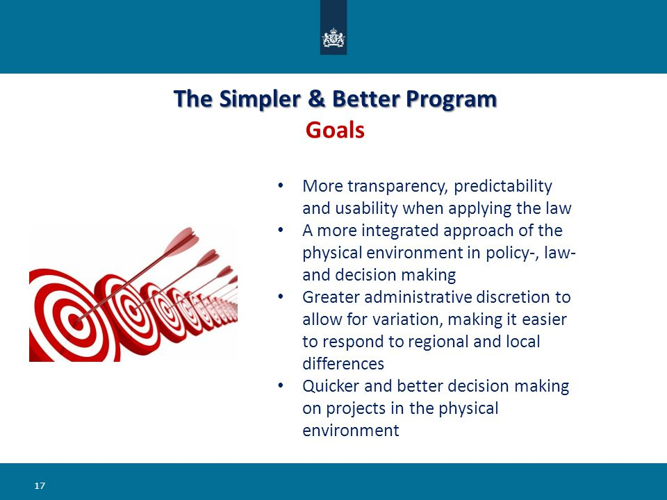 The Simpler & Better Program The Simpler & Better Program Goals 17 More transparency, predictability and usability when applying the law A more integr