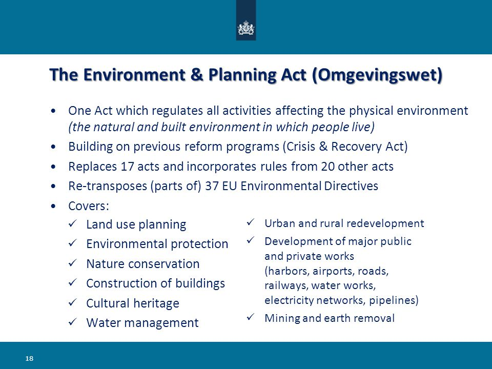 The Environment & Planning Act (Omgevingswet) Land use planning Environmental protection Nature conservation Construction of buildings Cultural heritage Water management Urban and rural redevelopment Development of major public and private works (harbors, airports, roads, railways, water works, electricity networks, pipelines) Mining and earth removal 18 One Act which regulates all activities affecting the physical environment (the natural and built environment in which people live) Building on previous reform programs (Crisis & Recovery Act) Replaces 17 acts and incorporates rules from 20 other acts Re-transposes (parts of) 37 EU Environmental Directives Covers: