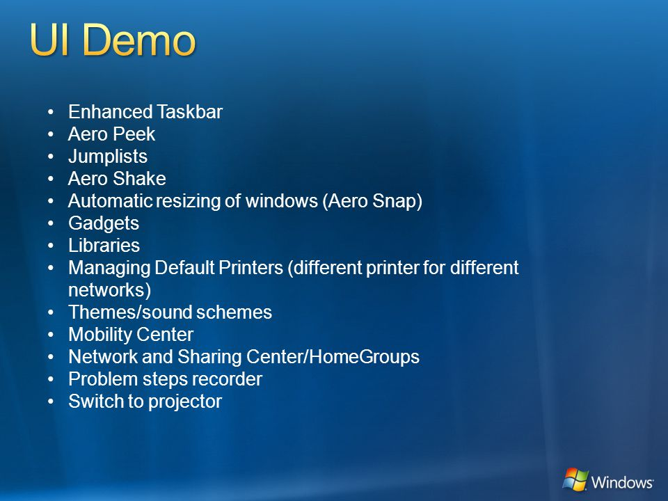 Enhanced Taskbar Aero Peek Jumplists Aero Shake Automatic resizing of windows (Aero Snap) Gadgets Libraries Managing Default Printers (different printer for different networks) Themes/sound schemes Mobility Center Network and Sharing Center/HomeGroups Problem steps recorder Switch to projector