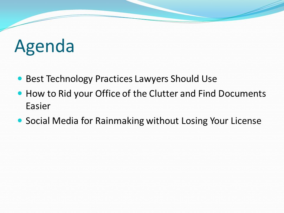 Agenda Best Technology Practices Lawyers Should Use How to Rid your Office of the Clutter and Find Documents Easier Social Media for Rainmaking without Losing Your License