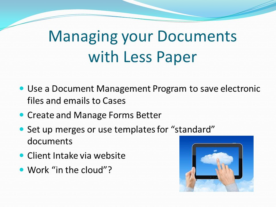 Managing your Documents with Less Paper Use a Document Management Program to save electronic files and emails to Cases Create and Manage Forms Better Set up merges or use templates for standard documents Client Intake via website Work in the cloud