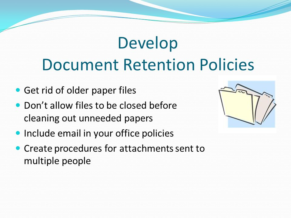 Develop Document Retention Policies Get rid of older paper files Don't allow files to be closed before cleaning out unneeded papers Include email in your office policies Create procedures for attachments sent to multiple people