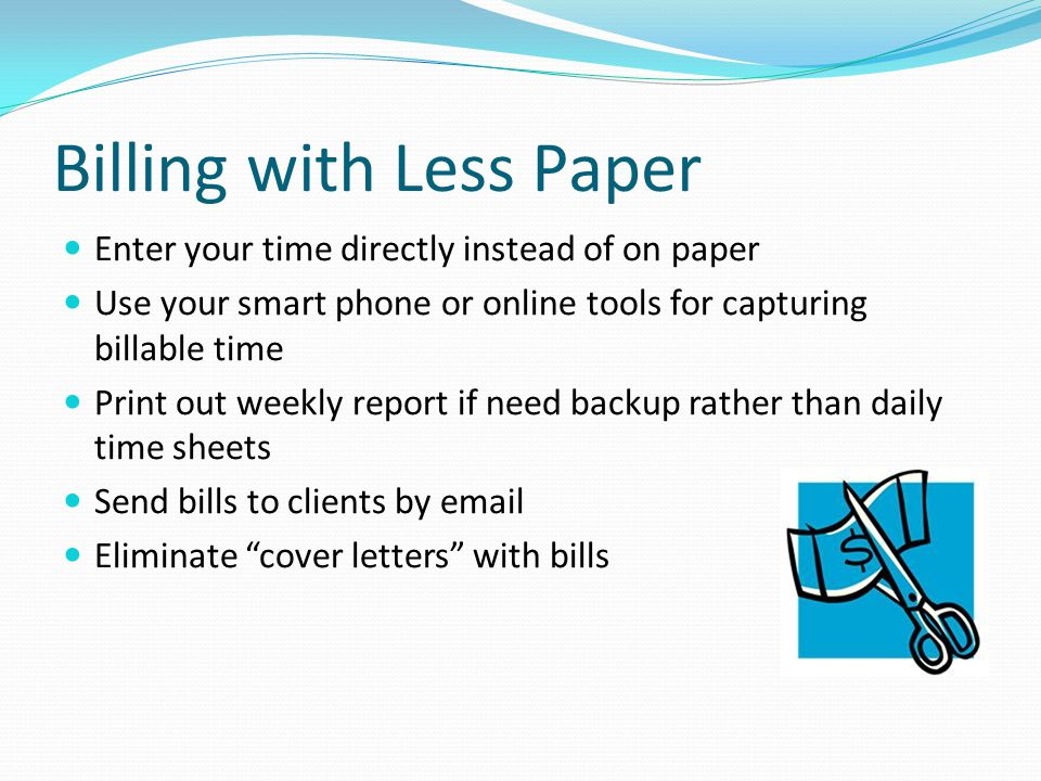 Billing with Less Paper Enter your time directly instead of on paper Use your smart phone or online tools for capturing billable time Print out weekly report if need backup rather than daily time sheets Send bills to clients by email Eliminate cover letters with bills