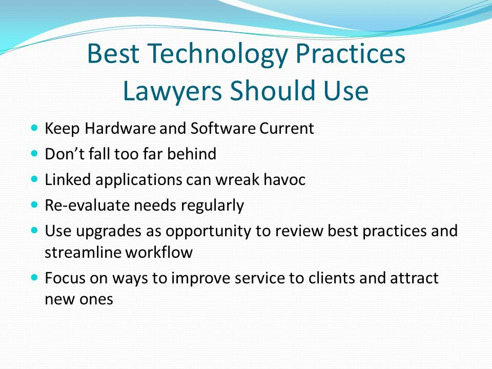Best Technology Practices Lawyers Should Use Keep Hardware and Software Current Don't fall too far behind Linked applications can wreak havoc Re-evaluate needs regularly Use upgrades as opportunity to review best practices and streamline workflow Focus on ways to improve service to clients and attract new ones
