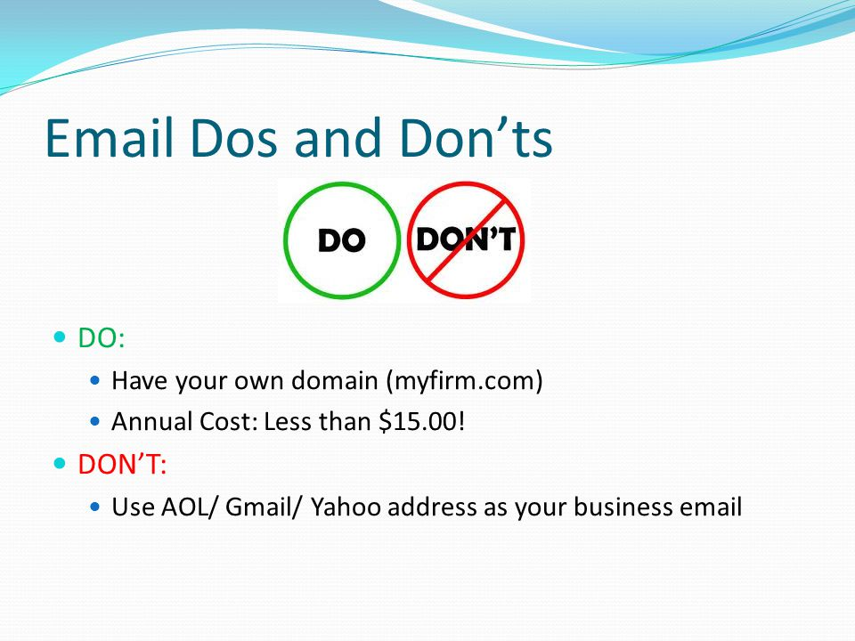 Email Dos and Don'ts DO: Have your own domain (myfirm.com) Annual Cost: Less than $15.00.