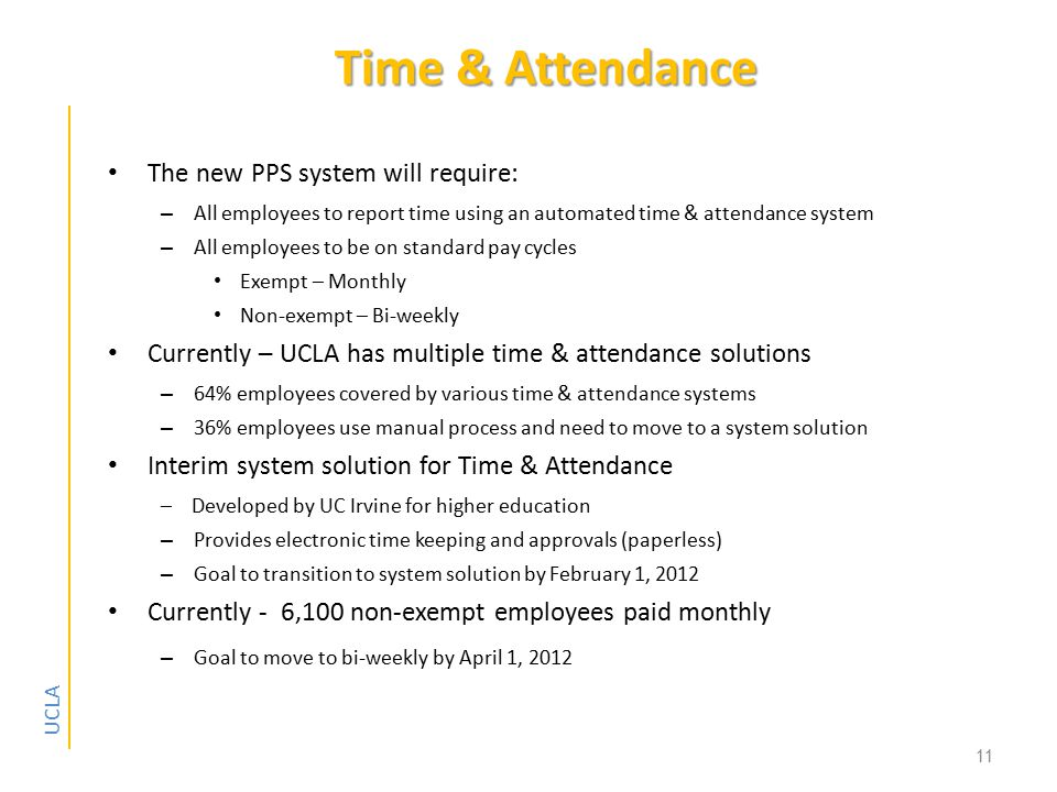 UCLA Time & Attendance The new PPS system will require: – All employees to report time using an automated time & attendance system – All employees to be on standard pay cycles Exempt – Monthly Non-exempt – Bi-weekly Currently – UCLA has multiple time & attendance solutions – 64% employees covered by various time & attendance systems – 36% employees use manual process and need to move to a system solution Interim system solution for Time & Attendance – Developed by UC Irvine for higher education – Provides electronic time keeping and approvals (paperless) – Goal to transition to system solution by February 1, 2012 Currently - 6,100 non-exempt employees paid monthly – Goal to move to bi-weekly by April 1, 2012 11