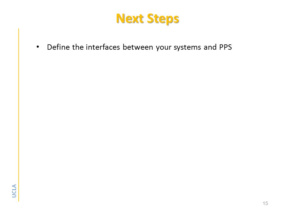 UCLA Next Steps Define the interfaces between your systems and PPS 15