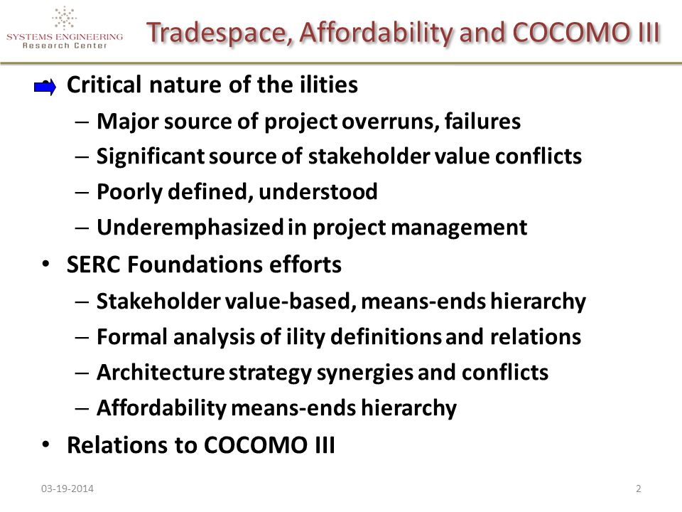 Tradespace, Affordability and COCOMO III Critical nature of the ilities – Major source of project overruns, failures – Significant source of stakeholder value conflicts – Poorly defined, understood – Underemphasized in project management SERC Foundations efforts – Stakeholder value-based, means-ends hierarchy – Formal analysis of ility definitions and relations – Architecture strategy synergies and conflicts – Affordability means-ends hierarchy Relations to COCOMO III 03-19-201423