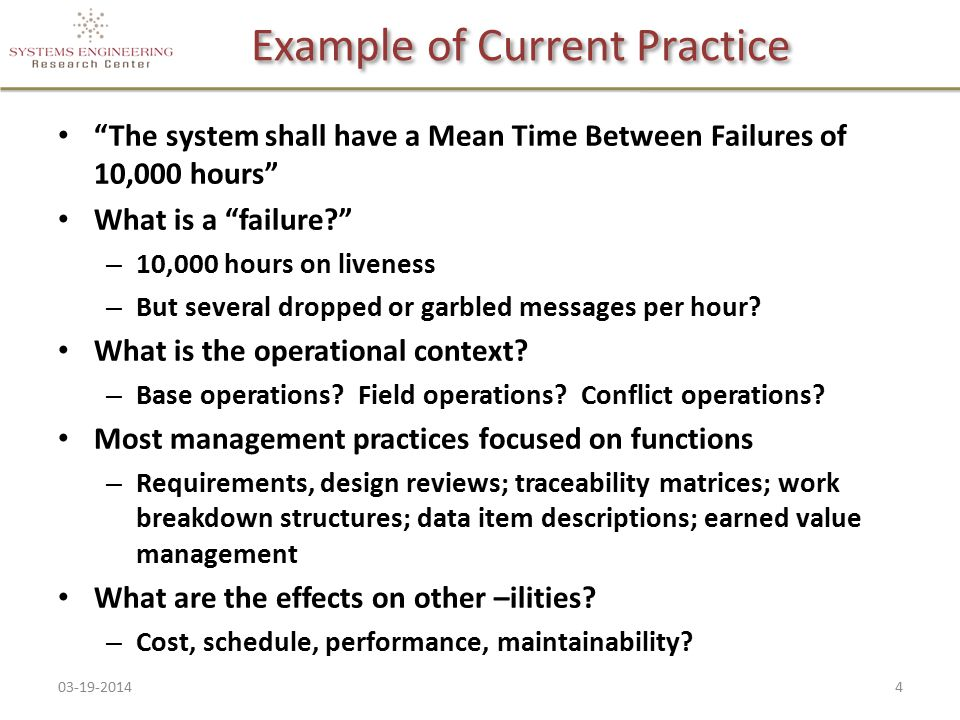 "Example of Current Practice ""The system shall have a Mean Time Between Failures of 10,000 hours"" What is a ""failure?"" – 10,000 hours on liveness – But"