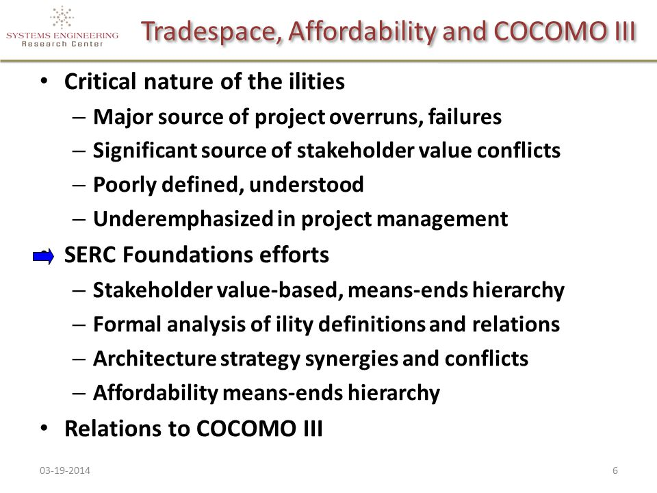 Tradespace, Affordability and COCOMO III Critical nature of the ilities – Major source of project overruns, failures – Significant source of stakeholder value conflicts – Poorly defined, understood – Underemphasized in project management SERC Foundations efforts – Stakeholder value-based, means-ends hierarchy – Formal analysis of ility definitions and relations – Architecture strategy synergies and conflicts – Affordability means-ends hierarchy Relations to COCOMO III 03-19-20146