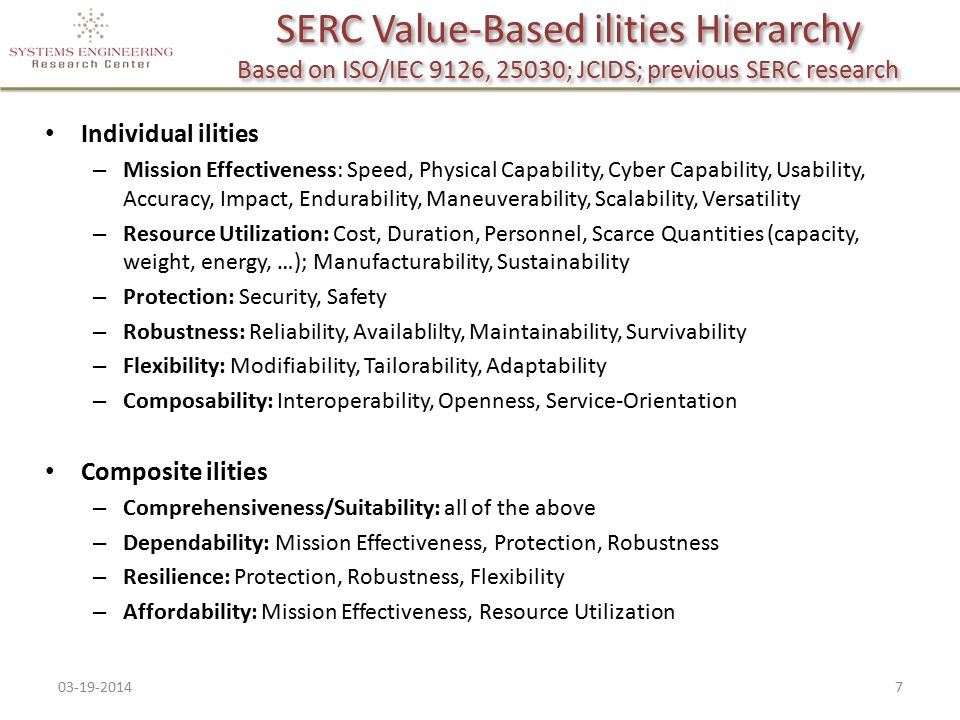 SERC Value-Based ilities Hierarchy Based on ISO/IEC 9126, 25030; JCIDS; previous SERC research Individual ilities – Mission Effectiveness: Speed, Physical Capability, Cyber Capability, Usability, Accuracy, Impact, Endurability, Maneuverability, Scalability, Versatility – Resource Utilization: Cost, Duration, Personnel, Scarce Quantities (capacity, weight, energy, …); Manufacturability, Sustainability – Protection: Security, Safety – Robustness: Reliability, Availablilty, Maintainability, Survivability – Flexibility: Modifiability, Tailorability, Adaptability – Composability: Interoperability, Openness, Service-Orientation Composite ilities – Comprehensiveness/Suitability: all of the above – Dependability: Mission Effectiveness, Protection, Robustness – Resilience: Protection, Robustness, Flexibility – Affordability: Mission Effectiveness, Resource Utilization 03-19-20147
