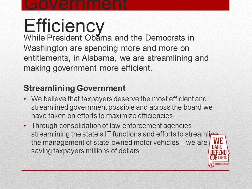 Government Efficiency While President Obama and the Democrats in Washington are spending more and more on entitlements, in Alabama, we are streamlining and making government more efficient.
