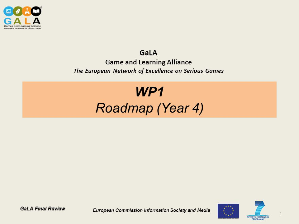 GaLA Final Review European Commission Information Society and Media GaLA Game and Learning Alliance The European Network of Excellence on Serious Games WP1 Roadmap (Year 4) 1