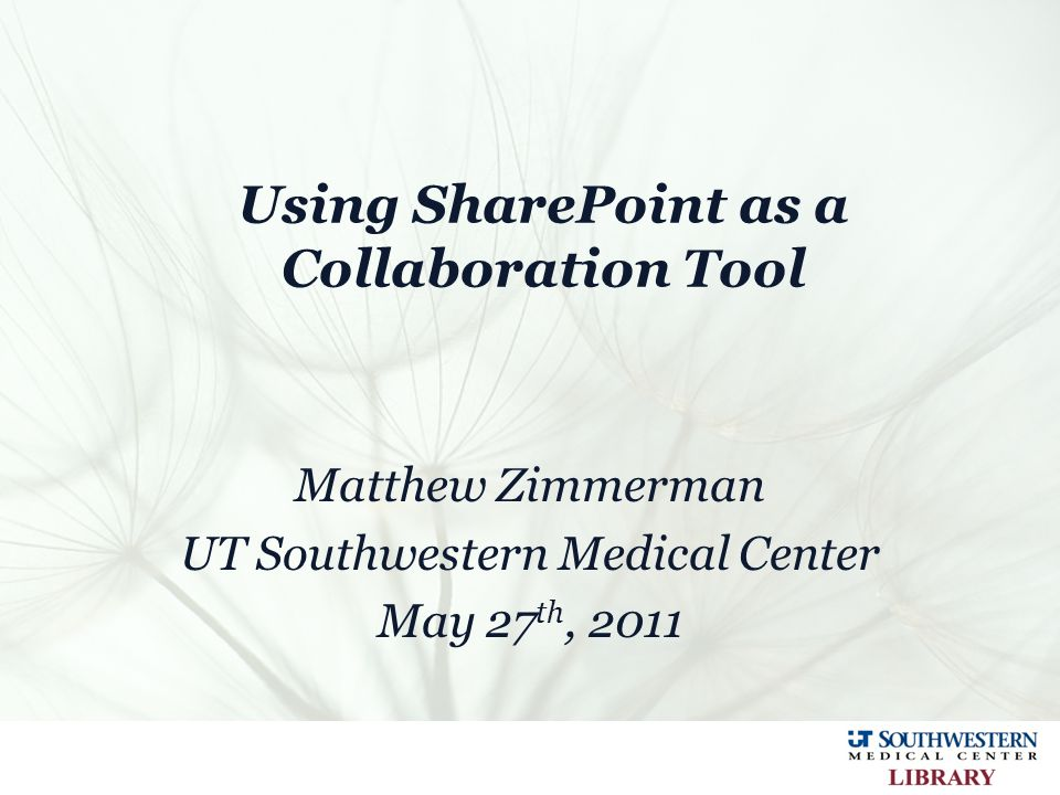 Using SharePoint as a Collaboration Tool Matthew Zimmerman UT Southwestern Medical Center May 27 th, 2011
