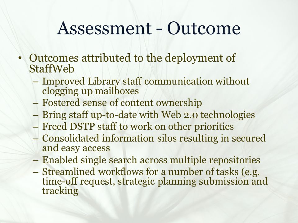 Assessment - Outcome Outcomes attributed to the deployment of StaffWeb – Improved Library staff communication without clogging up mailboxes – Fostered sense of content ownership – Bring staff up-to-date with Web 2.0 technologies – Freed DSTP staff to work on other priorities – Consolidated information silos resulting in secured and easy access – Enabled single search across multiple repositories – Streamlined workflows for a number of tasks (e.g.