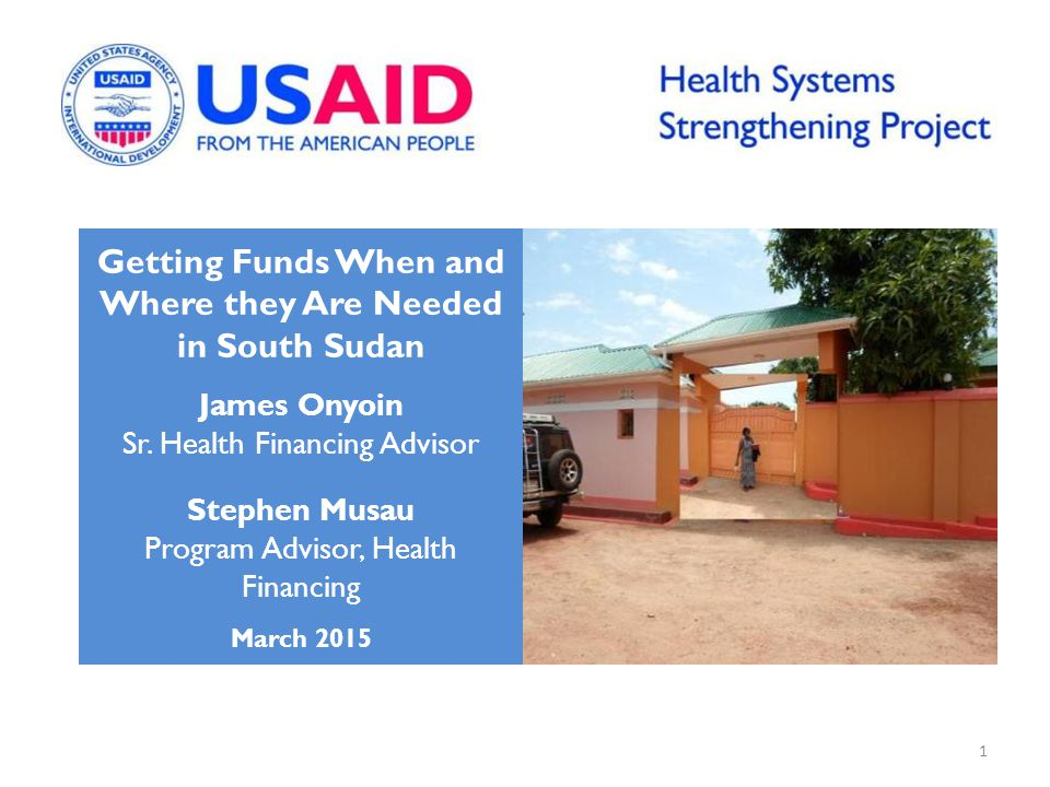 Getting Funds When and Where they Are Needed in South Sudan James Onyoin Sr. Health Financing Advisor Stephen Musau Program Advisor, Health Financing