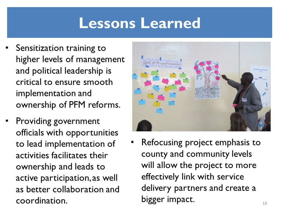 Lessons Learned Sensitization training to higher levels of management and political leadership is critical to ensure smooth implementation and ownersh