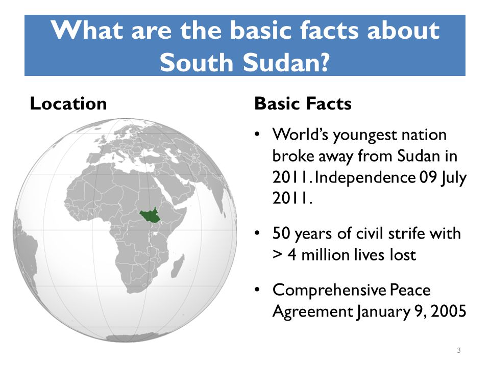 What are the basic facts about South Sudan? LocationBasic Facts World's youngest nation broke away from Sudan in 2011. Independence 09 July 2011. 50 y