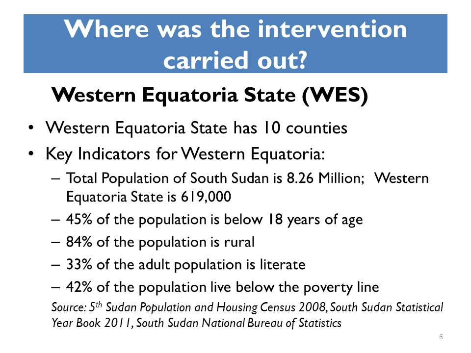 Where was the intervention carried out? Western Equatoria State (WES) Western Equatoria State has 10 counties Key Indicators for Western Equatoria: –