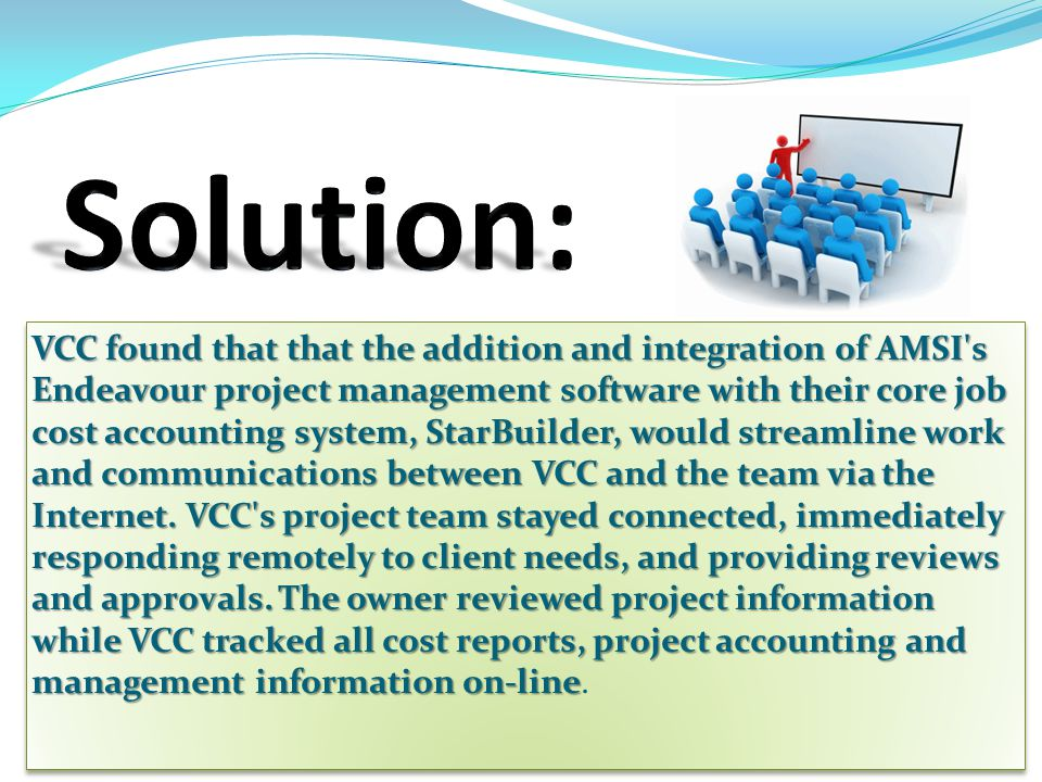 VCC found that that the addition and integration of AMSI's Endeavour project management software with their core job cost accounting system, StarBuild