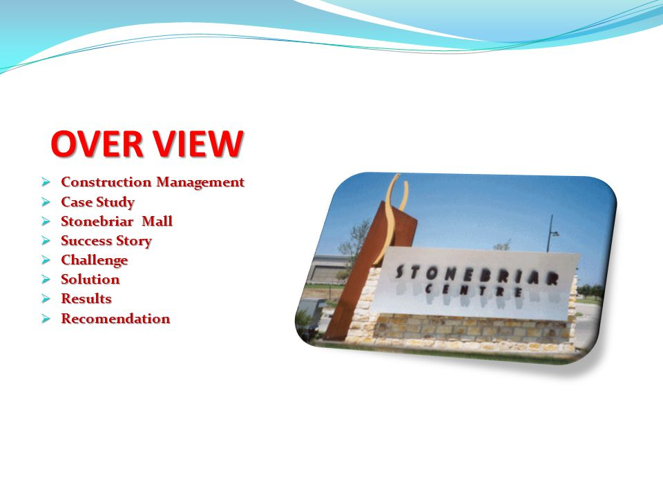 OVER VIEW  Construction Management  Case Study  Stonebriar Mall  Success Story  Challenge  Solution  Results  Recomendation