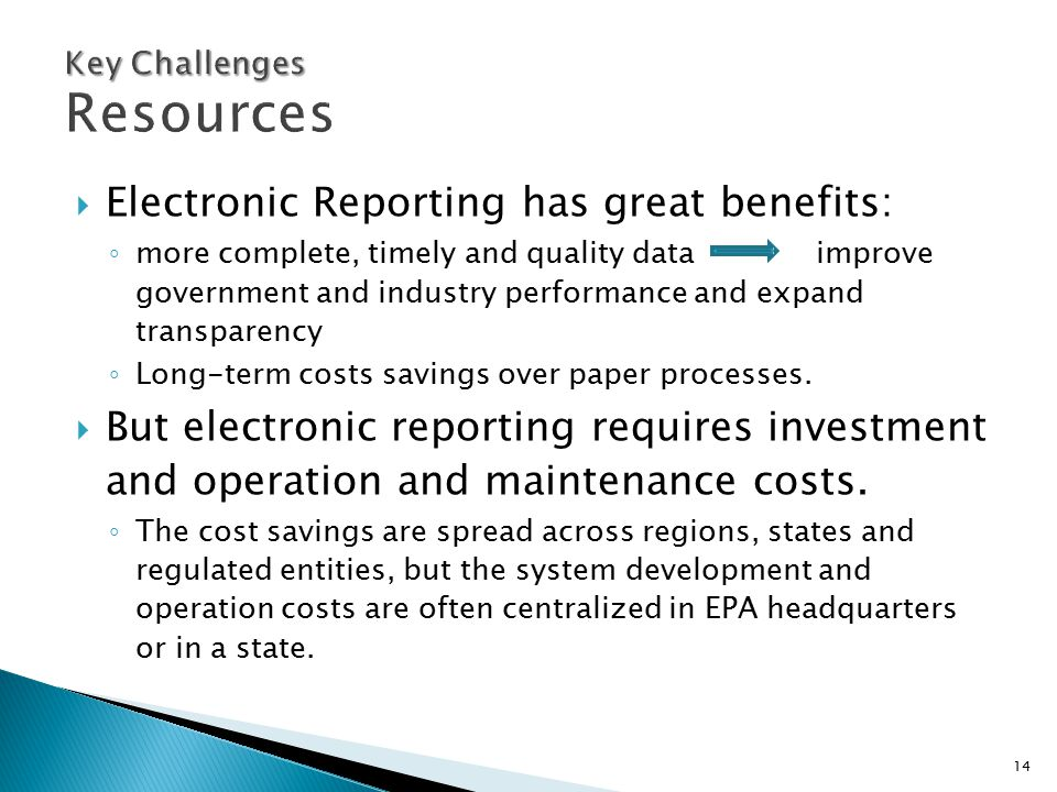 14  Electronic Reporting has great benefits: ◦ more complete, timely and quality data improve government and industry performance and expand transpar