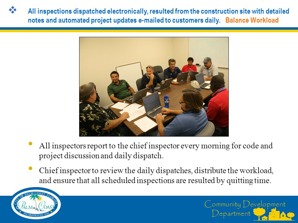 Community Development Department  All inspections dispatched electronically, resulted from the construction site with detailed notes and automated project updates e-mailed to customers daily.