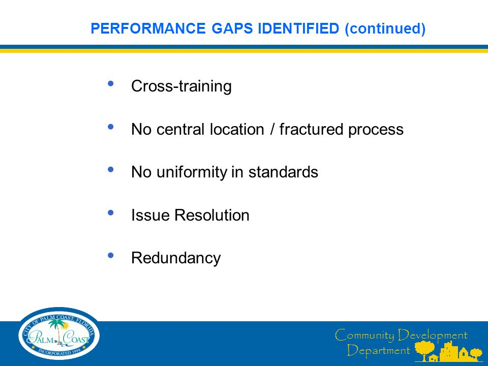 Community Development Department Cross-training No central location / fractured process No uniformity in standards Issue Resolution Redundancy PERFORMANCE GAPS IDENTIFIED (continued)