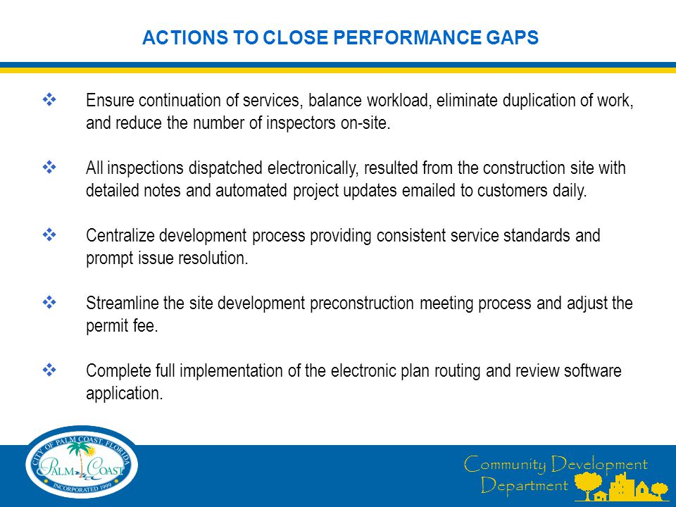 Community Development Department ACTIONS TO CLOSE PERFORMANCE GAPS  Ensure continuation of services, balance workload, eliminate duplication of work, and reduce the number of inspectors on-site.
